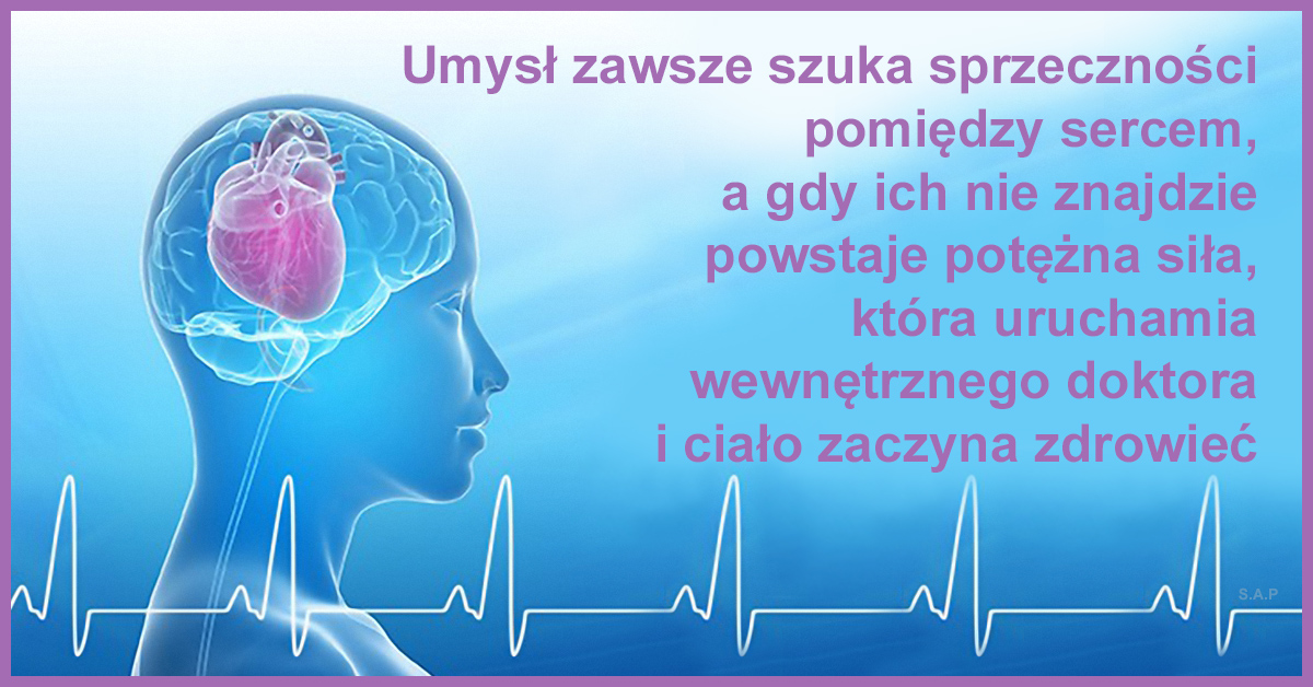 Umysł zawsze szuka sprzeczności pomiędzy sercem, a gdy ich nie znajdzie, powstaje potężna siła, która uruchamia wewnętrznego doktora i ciało zaczyna zdrowieć